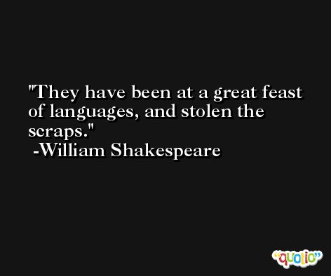 They have been at a great feast of languages, and stolen the scraps. -William Shakespeare
