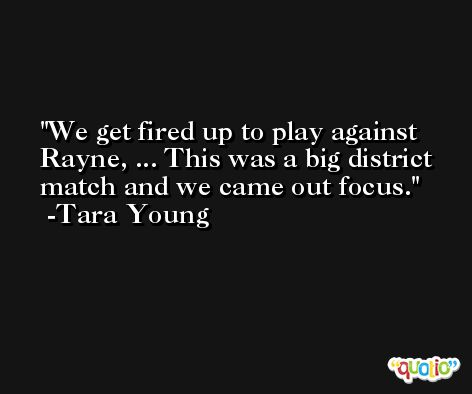 We get fired up to play against Rayne, ... This was a big district match and we came out focus. -Tara Young