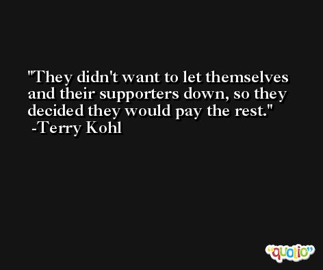 They didn't want to let themselves and their supporters down, so they decided they would pay the rest. -Terry Kohl