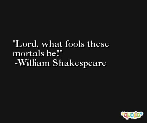 Lord, what fools these mortals be! -William Shakespeare