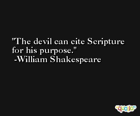 The devil can cite Scripture for his purpose. -William Shakespeare