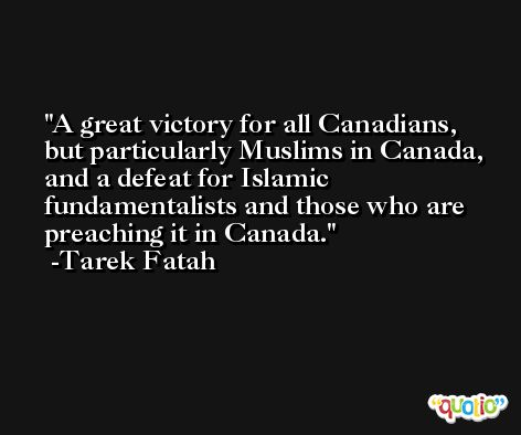 A great victory for all Canadians, but particularly Muslims in Canada, and a defeat for Islamic fundamentalists and those who are preaching it in Canada. -Tarek Fatah