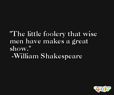 The little foolery that wise men have makes a great show. -William Shakespeare