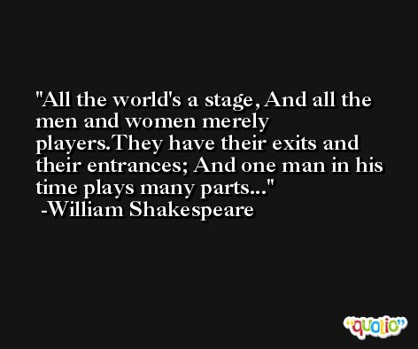 All the world's a stage, And all the men and women merely players.They have their exits and their entrances; And one man in his time plays many parts... -William Shakespeare