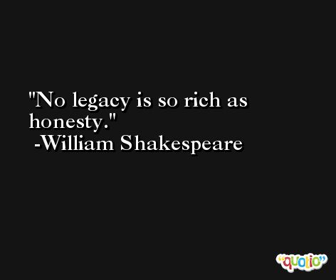 No legacy is so rich as honesty. -William Shakespeare