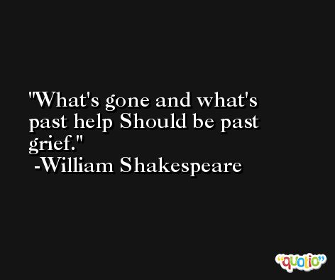 What's gone and what's past help Should be past grief. -William Shakespeare