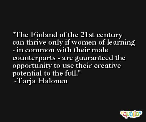 The Finland of the 21st century can thrive only if women of learning - in common with their male counterparts - are guaranteed the opportunity to use their creative potential to the full. -Tarja Halonen