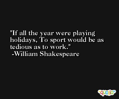 If all the year were playing holidays, To sport would be as tedious as to work. -William Shakespeare