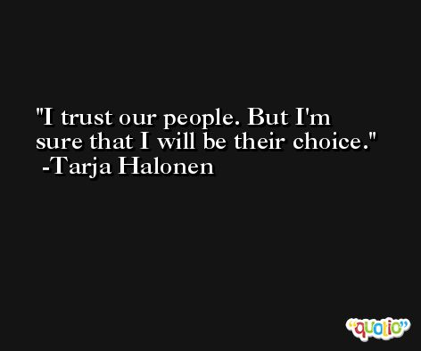 I trust our people. But I'm sure that I will be their choice. -Tarja Halonen