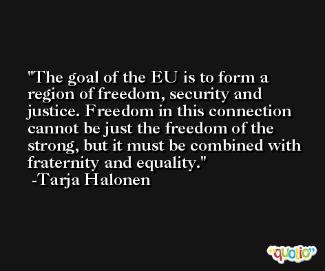 The goal of the EU is to form a region of freedom, security and justice. Freedom in this connection cannot be just the freedom of the strong, but it must be combined with fraternity and equality. -Tarja Halonen
