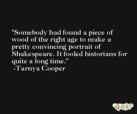Somebody had found a piece of wood of the right age to make a pretty convincing portrait of Shakespeare. It fooled historians for quite a long time. -Tarnya Cooper