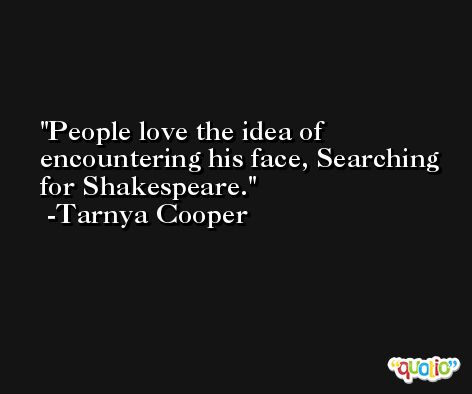 People love the idea of encountering his face, Searching for Shakespeare. -Tarnya Cooper