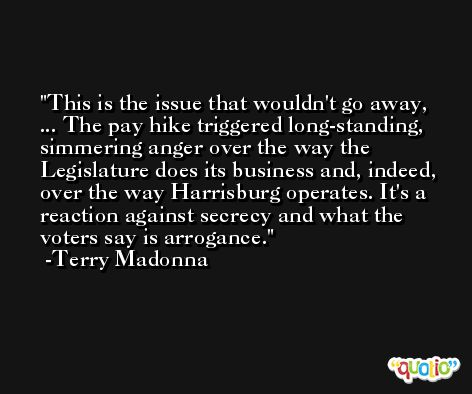 This is the issue that wouldn't go away, ... The pay hike triggered long-standing, simmering anger over the way the Legislature does its business and, indeed, over the way Harrisburg operates. It's a reaction against secrecy and what the voters say is arrogance. -Terry Madonna