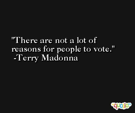 There are not a lot of reasons for people to vote. -Terry Madonna
