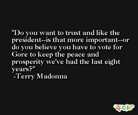 Do you want to trust and like the president--is that more important--or do you believe you have to vote for Gore to keep the peace and prosperity we've had the last eight years? -Terry Madonna