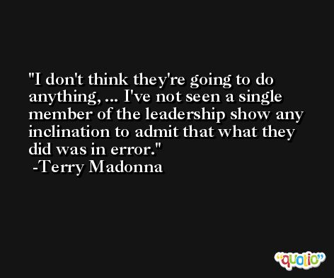 I don't think they're going to do anything, ... I've not seen a single member of the leadership show any inclination to admit that what they did was in error. -Terry Madonna