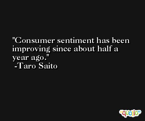 Consumer sentiment has been improving since about half a year ago. -Taro Saito