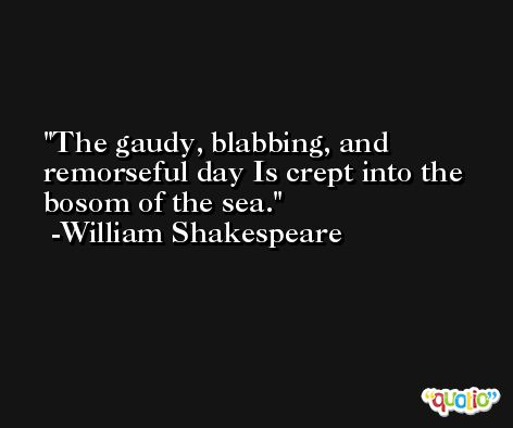 The gaudy, blabbing, and remorseful day Is crept into the bosom of the sea. -William Shakespeare