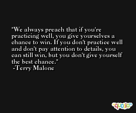 We always preach that if you're practicing well, you give yourselves a chance to win. If you don't practice well and don't pay attention to details, you can still win, but you don't give yourself the best chance. -Terry Malone