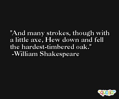 And many strokes, though with a little axe, Hew down and fell the hardest-timbered oak. -William Shakespeare