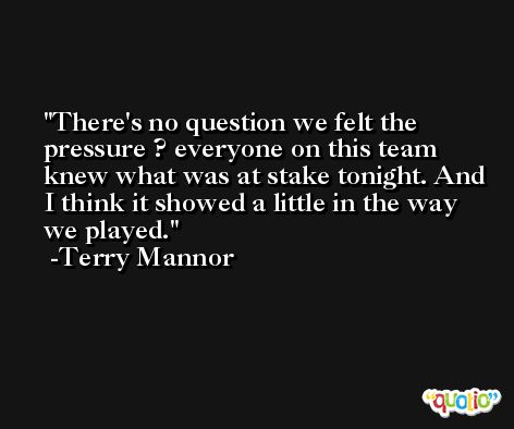 There's no question we felt the pressure ? everyone on this team knew what was at stake tonight. And I think it showed a little in the way we played. -Terry Mannor