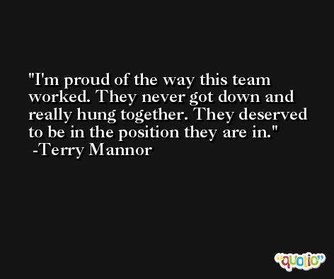 I'm proud of the way this team worked. They never got down and really hung together. They deserved to be in the position they are in. -Terry Mannor