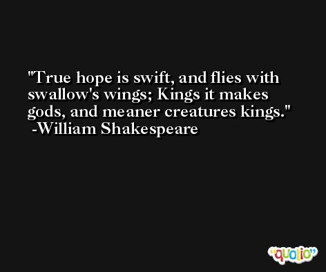 True hope is swift, and flies with swallow's wings; Kings it makes gods, and meaner creatures kings. -William Shakespeare