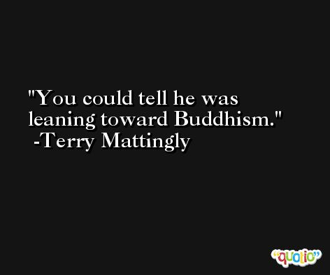 You could tell he was leaning toward Buddhism. -Terry Mattingly