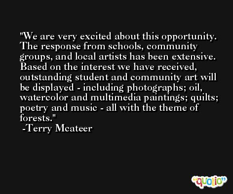 We are very excited about this opportunity. The response from schools, community groups, and local artists has been extensive. Based on the interest we have received, outstanding student and community art will be displayed - including photographs; oil, watercolor and multimedia paintings; quilts; poetry and music - all with the theme of forests. -Terry Mcateer