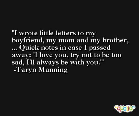 I wrote little letters to my boyfriend, my mom and my brother, ... Quick notes in case I passed away: 'I love you, try not to be too sad, I'll always be with you.' -Taryn Manning