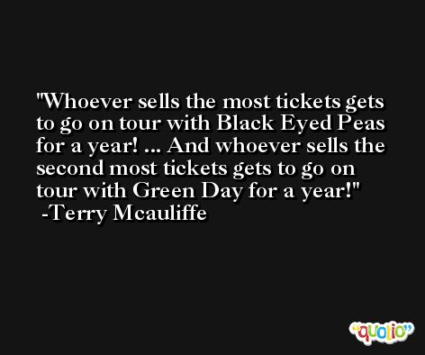 Whoever sells the most tickets gets to go on tour with Black Eyed Peas for a year! ... And whoever sells the second most tickets gets to go on tour with Green Day for a year! -Terry Mcauliffe