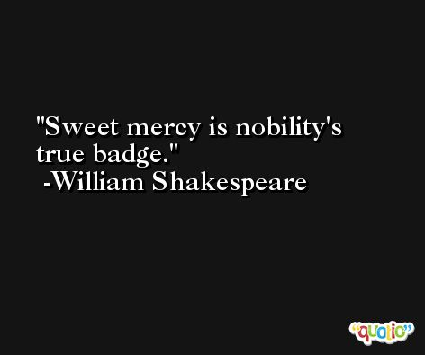 Sweet mercy is nobility's true badge. -William Shakespeare