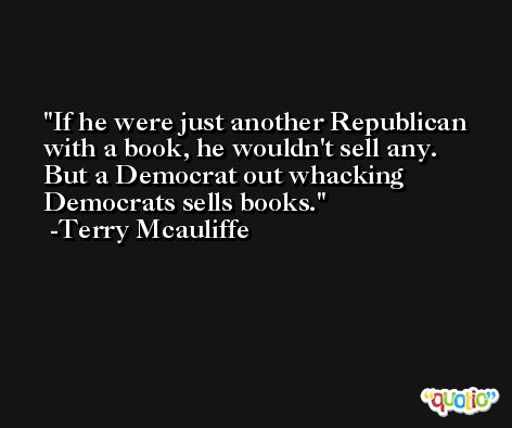 If he were just another Republican with a book, he wouldn't sell any. But a Democrat out whacking Democrats sells books. -Terry Mcauliffe