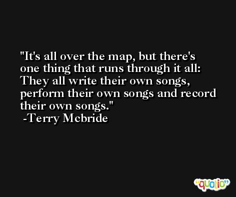 It's all over the map, but there's one thing that runs through it all: They all write their own songs, perform their own songs and record their own songs. -Terry Mcbride