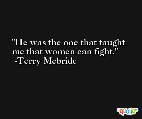 He was the one that taught me that women can fight. -Terry Mcbride