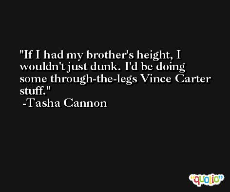 If I had my brother's height, I wouldn't just dunk. I'd be doing some through-the-legs Vince Carter stuff. -Tasha Cannon