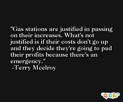 Gas stations are justified in passing on their increases. What's not justified is if their costs don't go up and they decide they're going to pad their profits because there's an emergency. -Terry Mcelroy