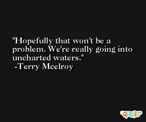 Hopefully that won't be a problem. We're really going into uncharted waters. -Terry Mcelroy
