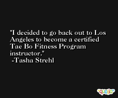 I decided to go back out to Los Angeles to become a certified Tae Bo Fitness Program instructor. -Tasha Strehl