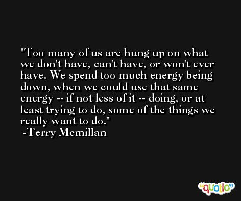 Too many of us are hung up on what we don't have, can't have, or won't ever have. We spend too much energy being down, when we could use that same energy -- if not less of it -- doing, or at least trying to do, some of the things we really want to do. -Terry Mcmillan