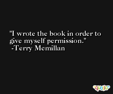 I wrote the book in order to give myself permission. -Terry Mcmillan