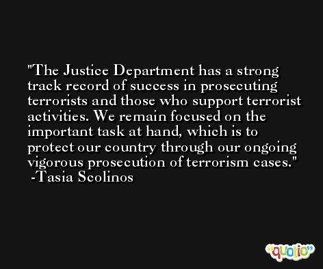 The Justice Department has a strong track record of success in prosecuting terrorists and those who support terrorist activities. We remain focused on the important task at hand, which is to protect our country through our ongoing vigorous prosecution of terrorism cases. -Tasia Scolinos