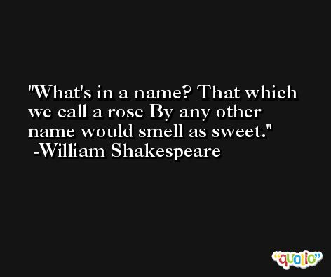 What's in a name? That which we call a rose By any other name would smell as sweet. -William Shakespeare