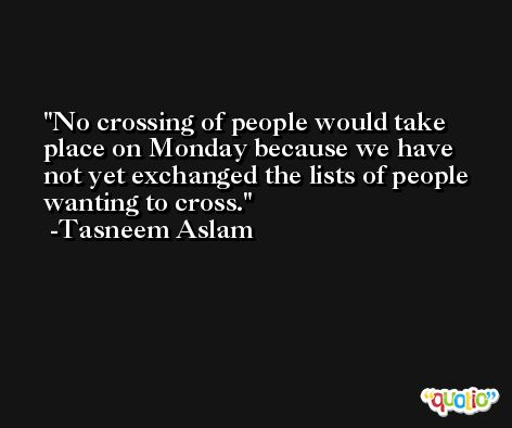 No crossing of people would take place on Monday because we have not yet exchanged the lists of people wanting to cross. -Tasneem Aslam