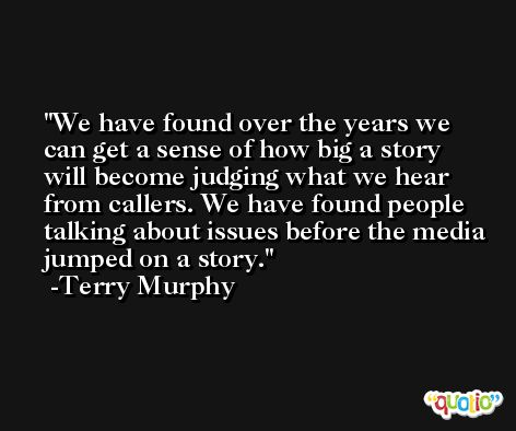 We have found over the years we can get a sense of how big a story will become judging what we hear from callers. We have found people talking about issues before the media jumped on a story. -Terry Murphy