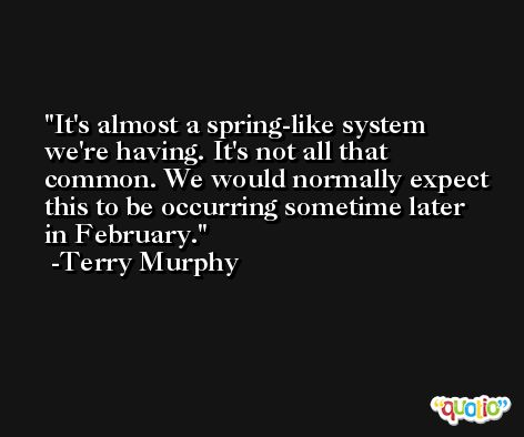 It's almost a spring-like system we're having. It's not all that common. We would normally expect this to be occurring sometime later in February. -Terry Murphy