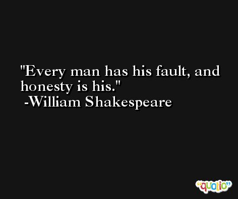 Every man has his fault, and honesty is his. -William Shakespeare