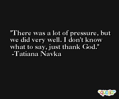 There was a lot of pressure, but we did very well. I don't know what to say, just thank God. -Tatiana Navka