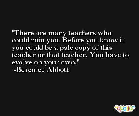 There are many teachers who could ruin you. Before you know it you could be a pale copy of this teacher or that teacher. You have to evolve on your own. -Berenice Abbott