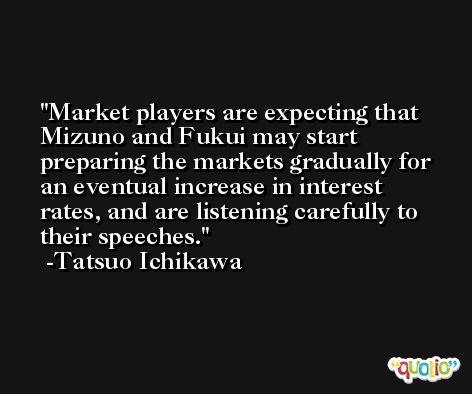 Market players are expecting that Mizuno and Fukui may start preparing the markets gradually for an eventual increase in interest rates, and are listening carefully to their speeches. -Tatsuo Ichikawa